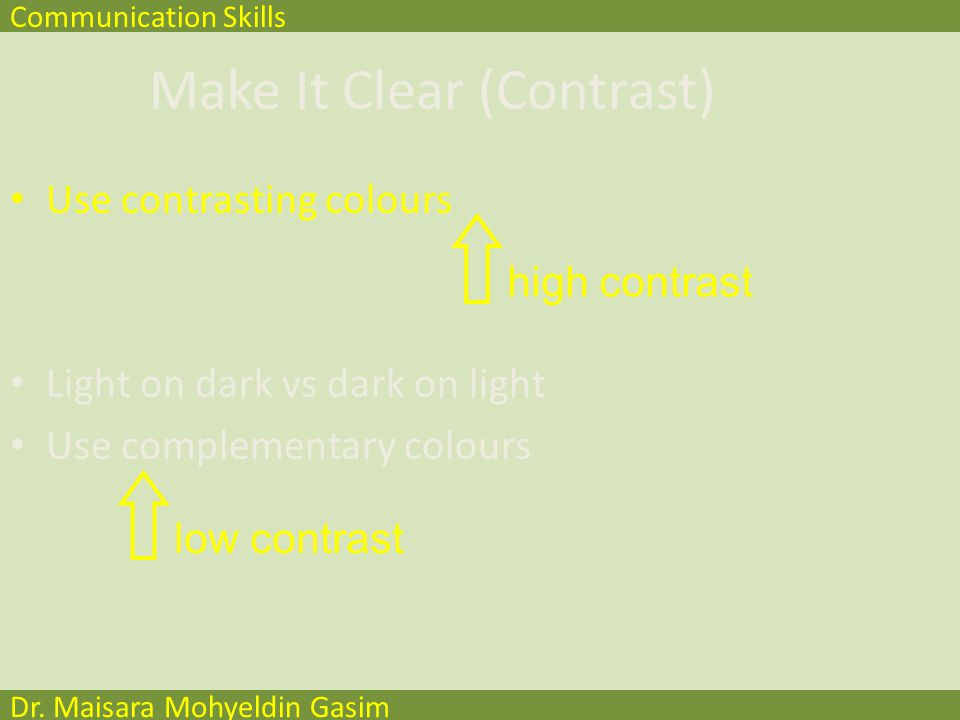 Communication Skills Dr. Maisara Mohyeldin Gasim Make It Clear (Colours) Use contrasting colours Light on dark vs dark on light Use complementary colo