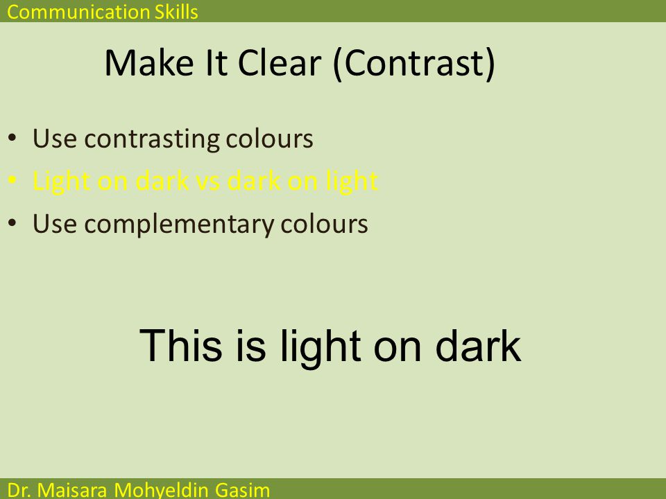 Communication Skills Dr. Maisara Mohyeldin Gasim Make It Clear (Contrast) Use contrasting colours Light on dark vs dark on light Use complementary col