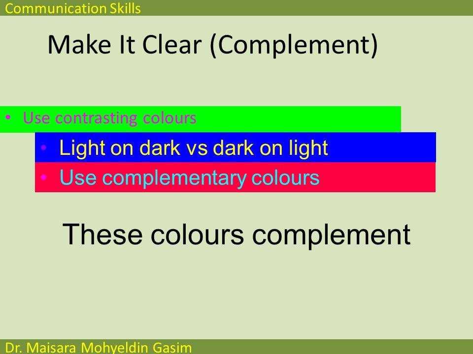 Communication Skills Dr. Maisara Mohyeldin Gasim Make It Clear (Complement) Use contrasting colours Light on dark vs dark on light Use complementary c