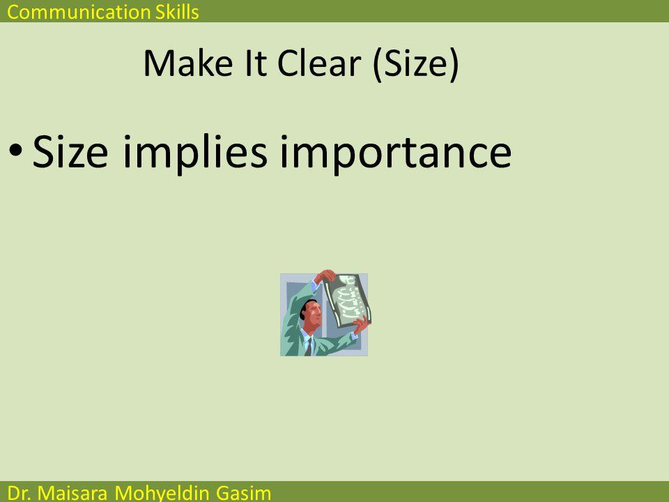 Communication Skills Dr. Maisara Mohyeldin Gasim Make It Clear (Size) Size implies importance