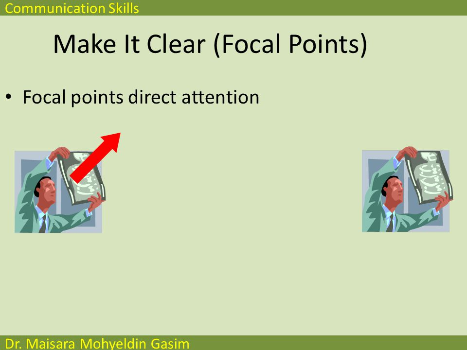 Communication Skills Dr. Maisara Mohyeldin Gasim Make It Clear (Focal Points) Focal points direct attention
