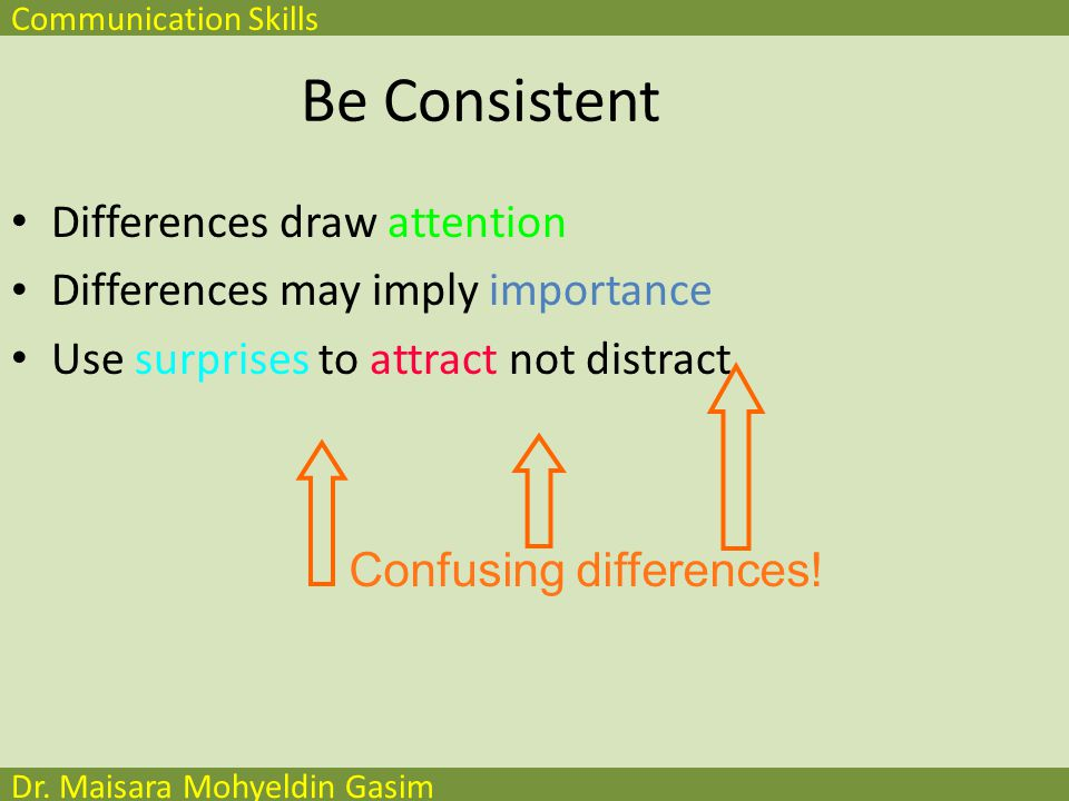 Communication Skills Dr. Maisara Mohyeldin Gasim Be Consistent Differences draw attention Differences may imply importance Use surprises to attract no