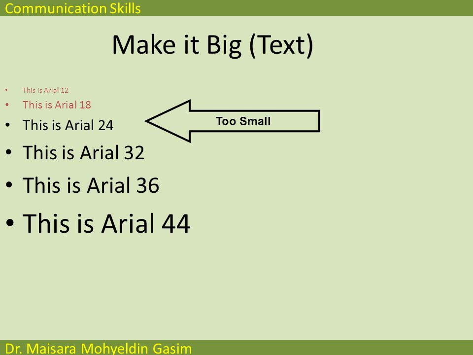 Communication Skills Dr. Maisara Mohyeldin Gasim Make it Big (Text) This is Arial 12 This is Arial 18 This is Arial 24 This is Arial 32 This is Arial