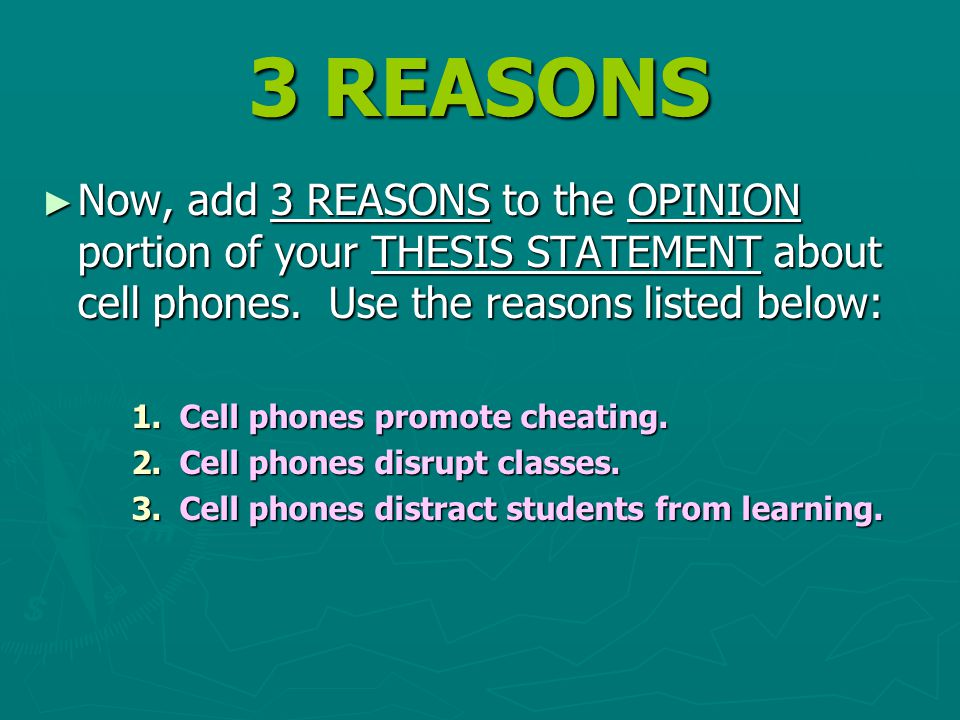 3 REASONS ► Now, add 3 REASONS to the OPINION portion of your THESIS STATEMENT about cell phones. Use the reasons listed below: 1.Cell phones promote