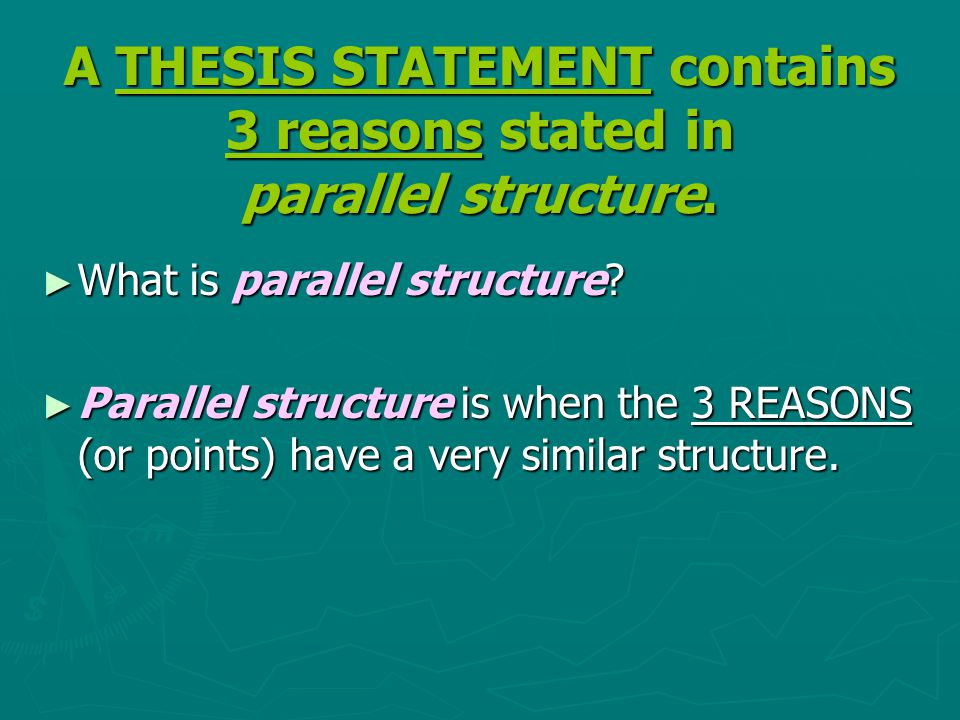 A THESIS STATEMENT contains 3 reasons stated in parallel structure. ► What is parallel structure? ► Parallel structure is when the 3 REASONS (or point