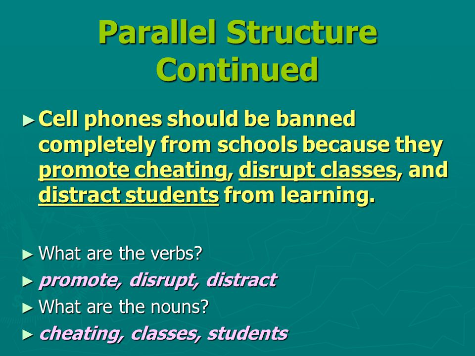 Parallel Structure Continued ► Cell phones should be banned completely from schools because they promote cheating, disrupt classes, and distract students from learning.