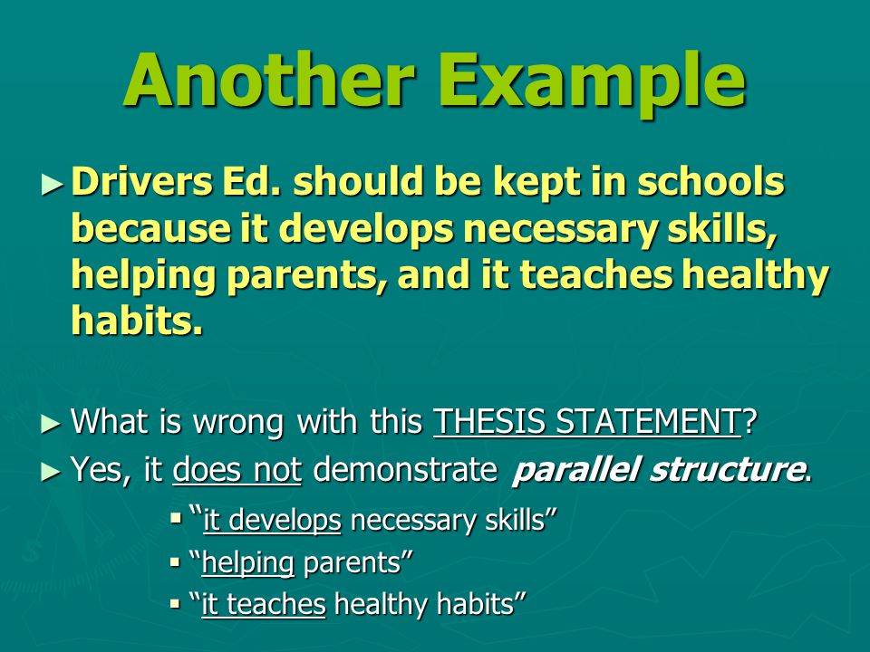 Another Example ► Drivers Ed. should be kept in schools because it develops necessary skills, helping parents, and it teaches healthy habits. ► What i
