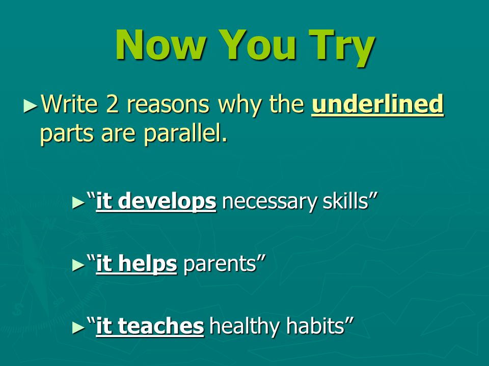 """Now You Try ► Write 2 reasons why the underlined parts are parallel. ► """"it develops necessary skills"""" ► """"it helps parents"""" ► """"it teaches healthy habit"""