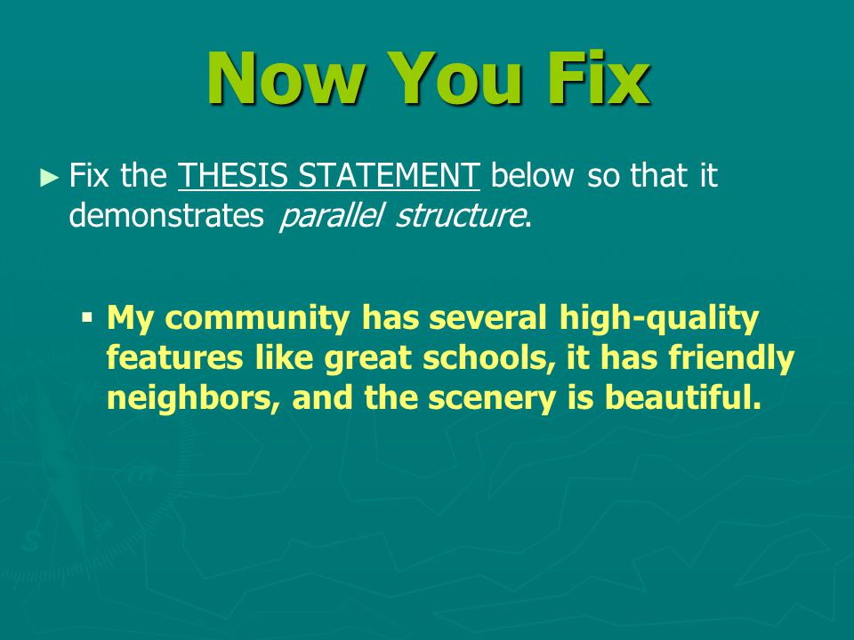 Now You Fix ► ► Fix the THESIS STATEMENT below so that it demonstrates parallel structure.   My community has several high-quality features like gre