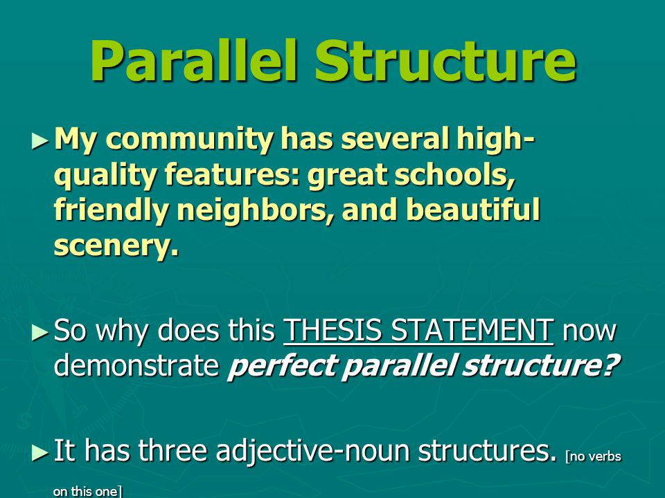 Parallel Structure ► My community has several high- quality features: great schools, friendly neighbors, and beautiful scenery.