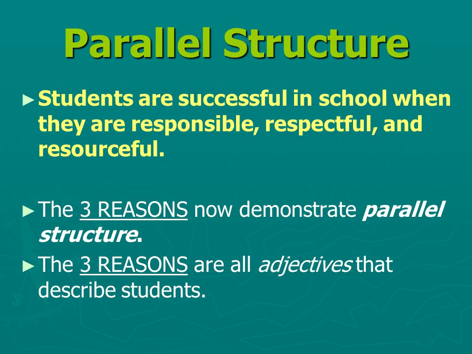 Parallel Structure ► ► Students are successful in school when they are responsible, respectful, and resourceful.