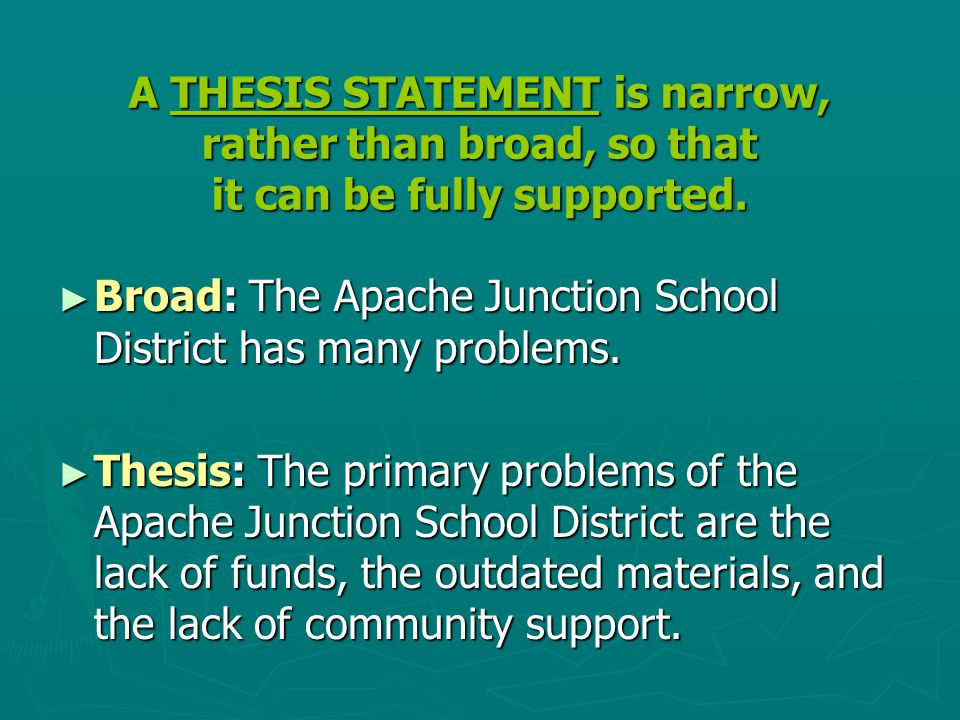 A THESIS STATEMENT is narrow, rather than broad, so that it can be fully supported. ► Broad: The Apache Junction School District has many problems. ►