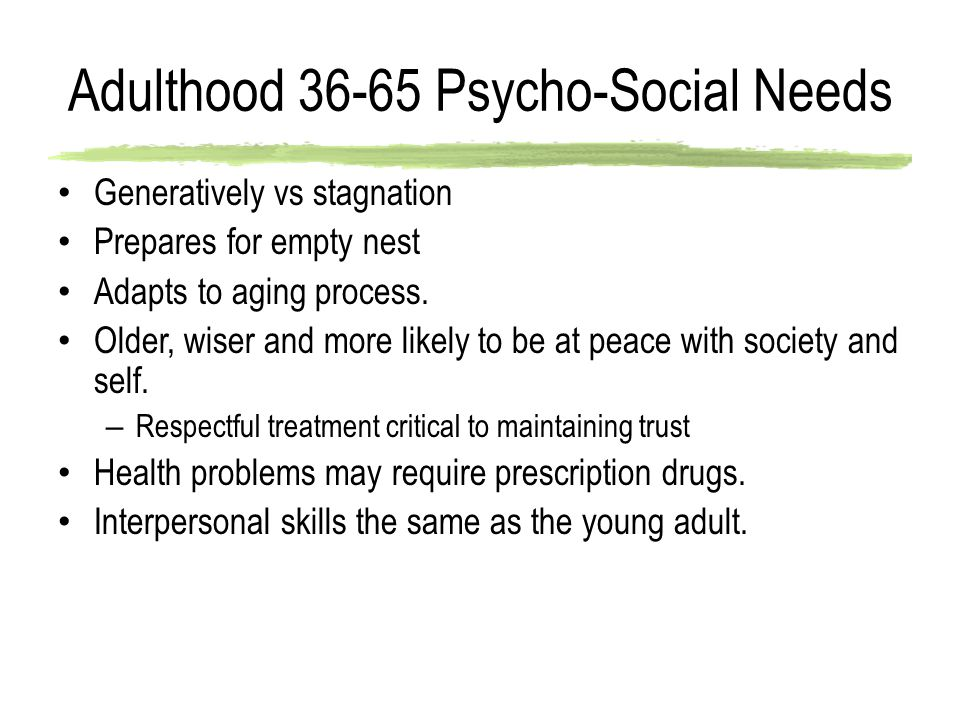 Adulthood 36-65 Psycho-Social Needs Generatively vs stagnation Prepares for empty nest Adapts to aging process.