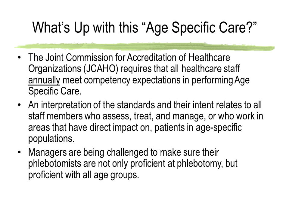 What's Up with this Age Specific Care? The Joint Commission for Accreditation of Healthcare Organizations (JCAHO) requires that all healthcare staff annually meet competency expectations in performing Age Specific Care.