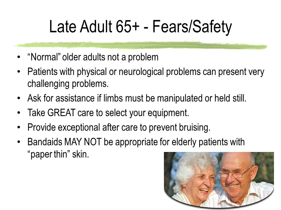 Late Adult 65+ - Fears/Safety Normal older adults not a problem Patients with physical or neurological problems can present very challenging problems.