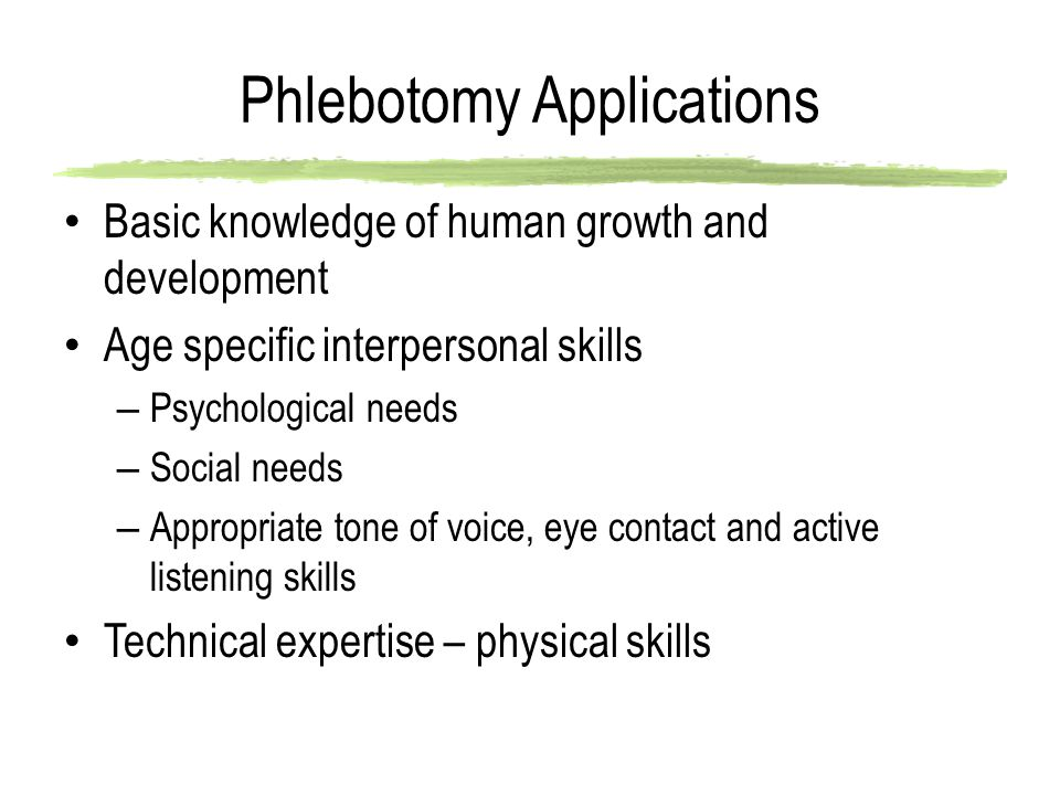 Phlebotomy Applications Basic knowledge of human growth and development Age specific interpersonal skills – Psychological needs – Social needs – Appropriate tone of voice, eye contact and active listening skills Technical expertise – physical skills