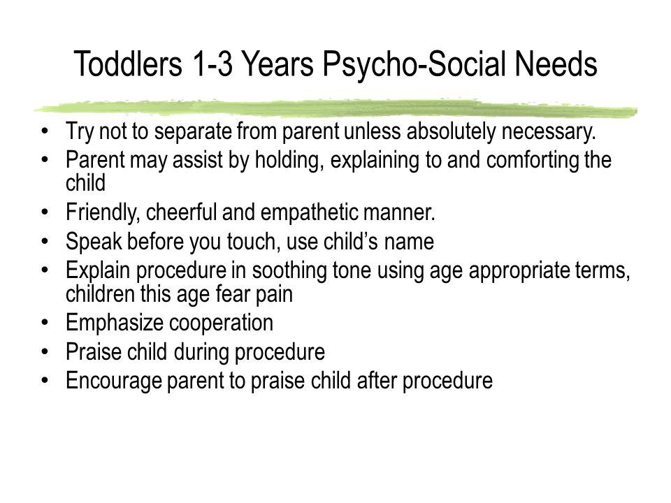 Toddlers 1-3 Years Psycho-Social Needs Try not to separate from parent unless absolutely necessary. Parent may assist by holding, explaining to and co