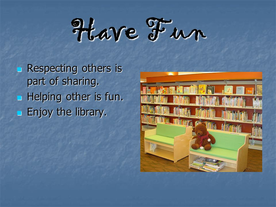 Have Fun Respecting others is part of sharing. Respecting others is part of sharing. Helping other is fun. Helping other is fun. Enjoy the library. En
