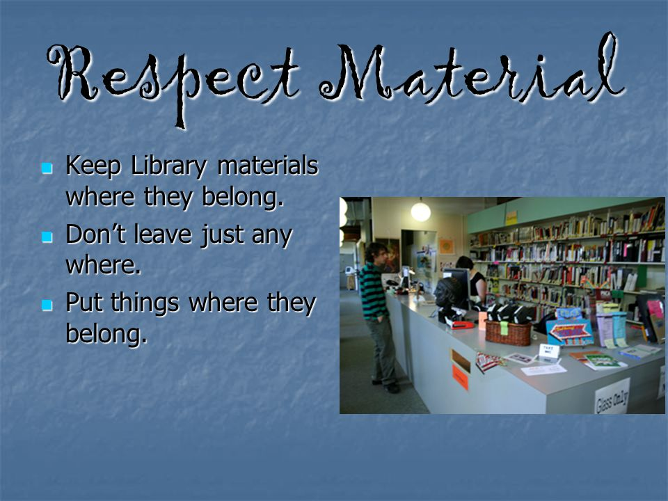 Respect Material Keep Library materials where they belong. Keep Library materials where they belong. Don't leave just any where. Don't leave just any