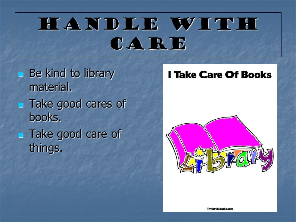 Handle With Care Be kind to library material. Be kind to library material. Take good cares of books. Take good cares of books. Take good care of thing