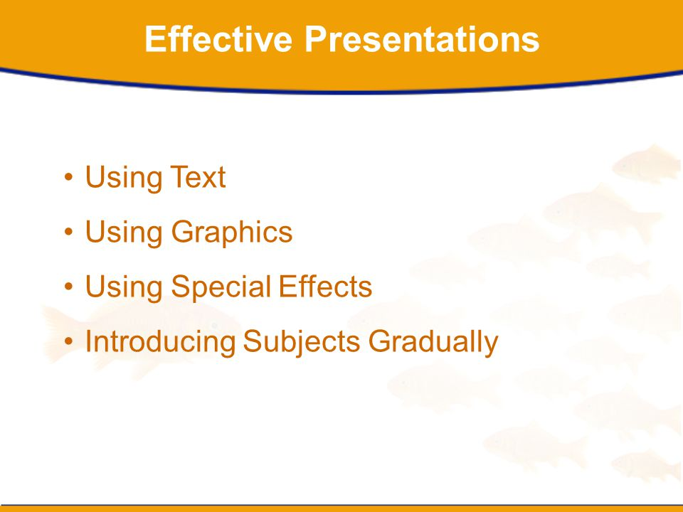 Effective Presentations Using Text Using Graphics Using Special Effects Introducing Subjects Gradually