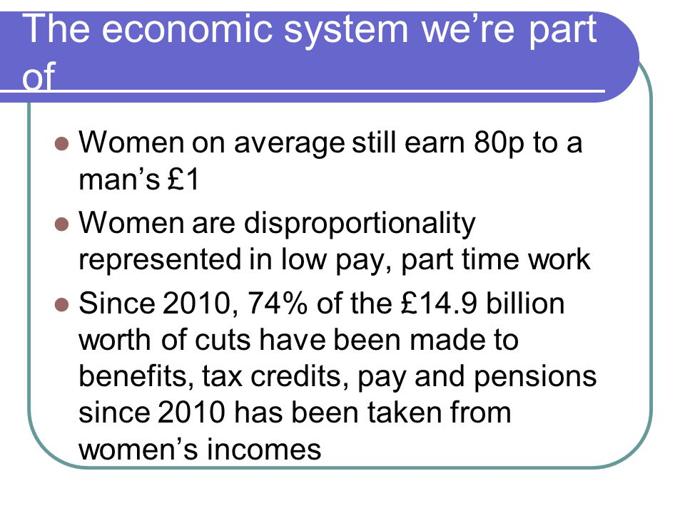 The economic system we're part of Women on average still earn 80p to a man's £1 Women are disproportionality represented in low pay, part time work Since 2010, 74% of the £14.9 billion worth of cuts have been made to benefits, tax credits, pay and pensions since 2010 has been taken from women's incomes