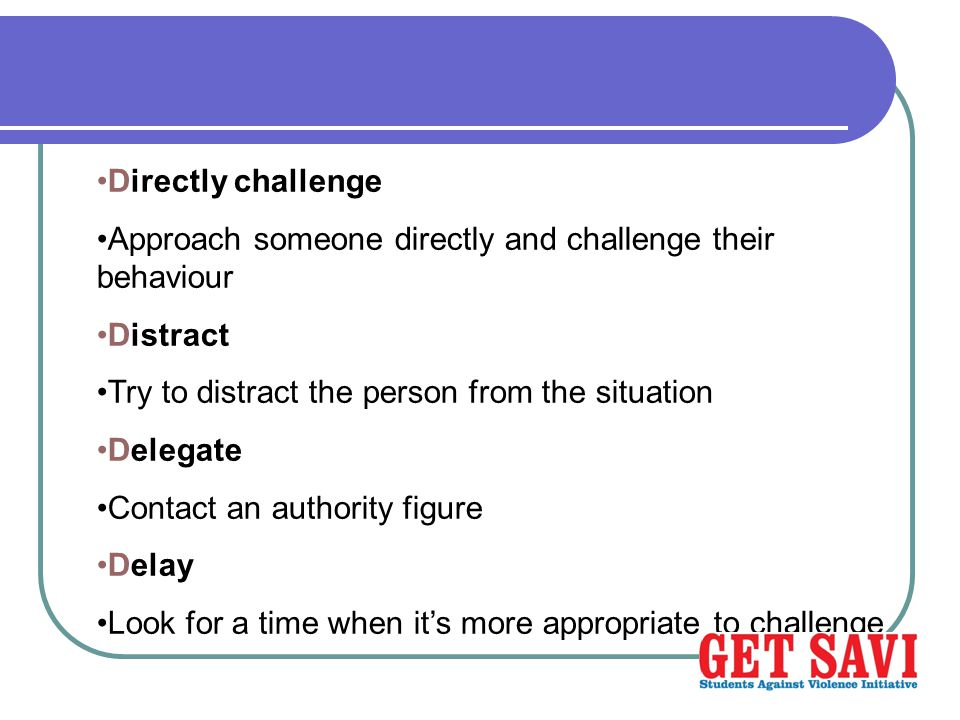 Directly challenge Approach someone directly and challenge their behaviour Distract Try to distract the person from the situation Delegate Contact an authority figure Delay Look for a time when it's more appropriate to challenge