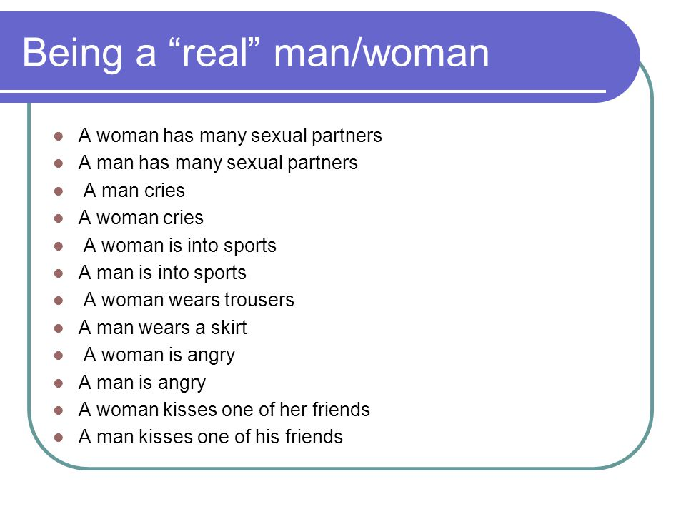 Being a real man/woman A woman has many sexual partners A man has many sexual partners A man cries A woman cries A woman is into sports A man is into sports A woman wears trousers A man wears a skirt A woman is angry A man is angry A woman kisses one of her friends A man kisses one of his friends