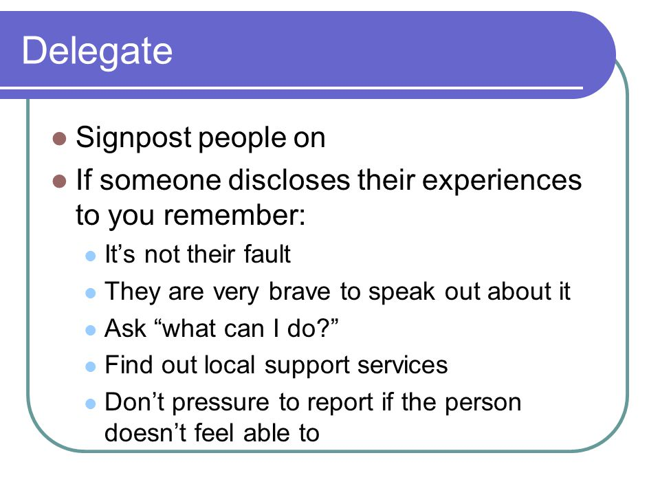 Delegate Signpost people on If someone discloses their experiences to you remember: It's not their fault They are very brave to speak out about it Ask what can I do Find out local support services Don't pressure to report if the person doesn't feel able to