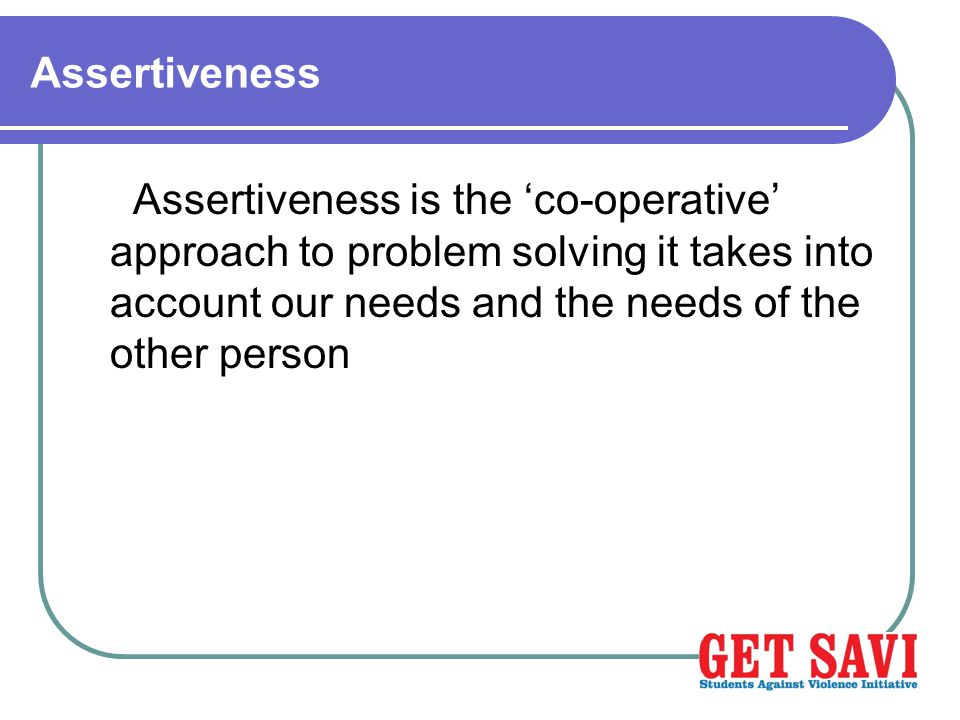 Assertiveness Assertiveness is the 'co-operative' approach to problem solving it takes into account our needs and the needs of the other person