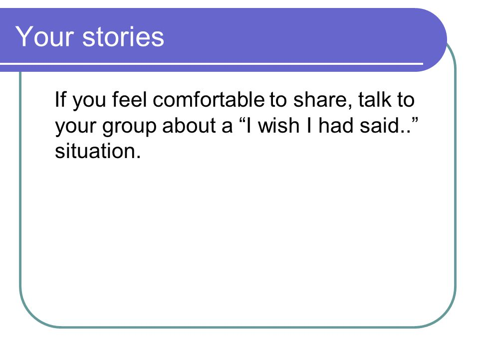 Your stories If you feel comfortable to share, talk to your group about a I wish I had said.. situation.