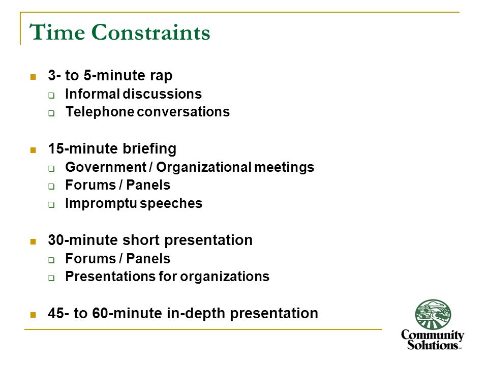 Time Constraints 3- to 5-minute rap  Informal discussions  Telephone conversations 15-minute briefing  Government / Organizational meetings  Forums / Panels  Impromptu speeches 30-minute short presentation  Forums / Panels  Presentations for organizations 45- to 60-minute in-depth presentation