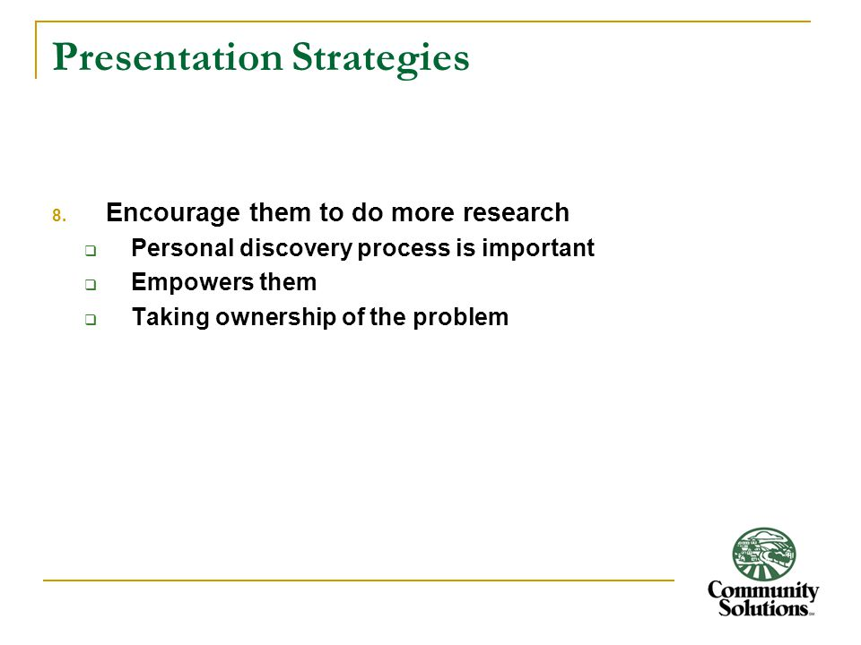 Presentation Strategies 8. Encourage them to do more research  Personal discovery process is important  Empowers them  Taking ownership of the prob