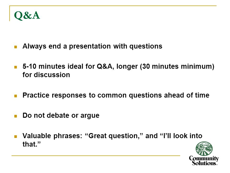 Q&A Always end a presentation with questions 5-10 minutes ideal for Q&A, longer (30 minutes minimum) for discussion Practice responses to common questions ahead of time Do not debate or argue Valuable phrases: Great question, and I'll look into that.