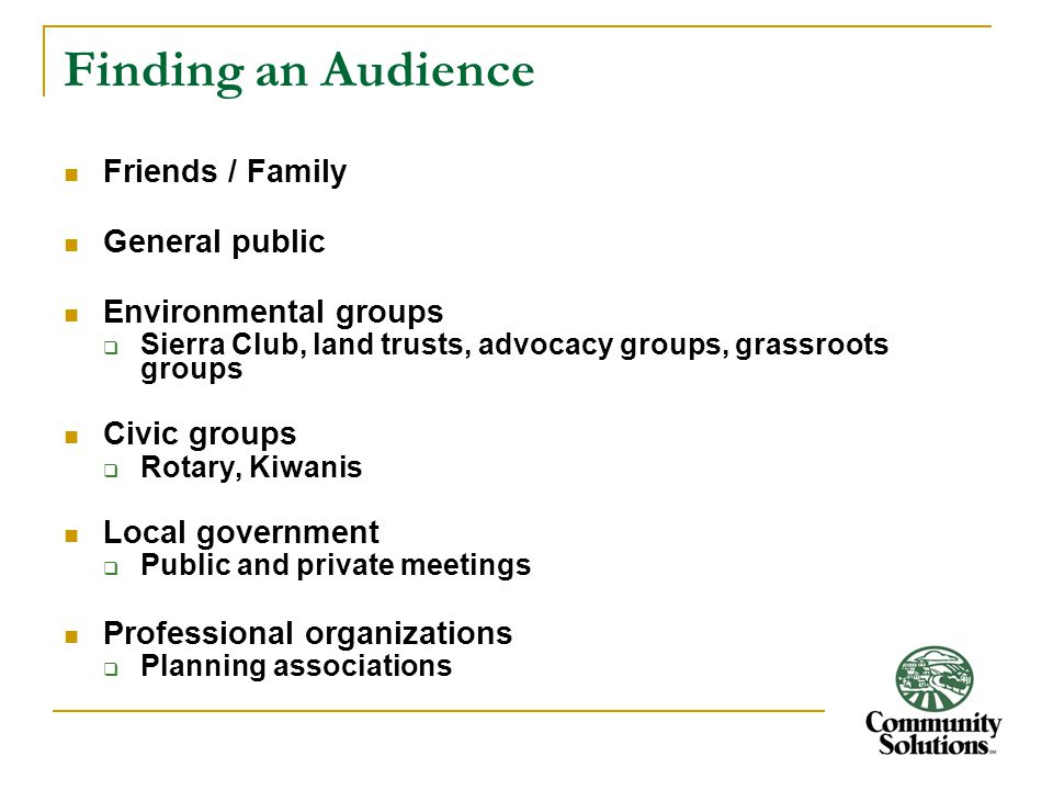 Finding an Audience Friends / Family General public Environmental groups  Sierra Club, land trusts, advocacy groups, grassroots groups Civic groups  Rotary, Kiwanis Local government  Public and private meetings Professional organizations  Planning associations