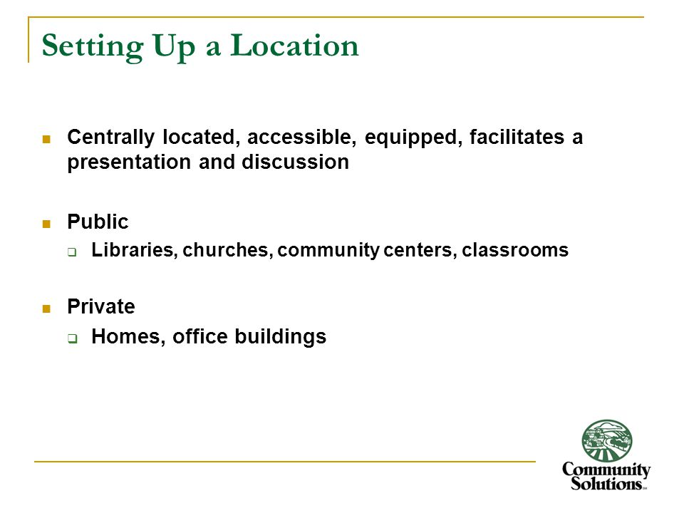 Setting Up a Location Centrally located, accessible, equipped, facilitates a presentation and discussion Public  Libraries, churches, community centers, classrooms Private  Homes, office buildings