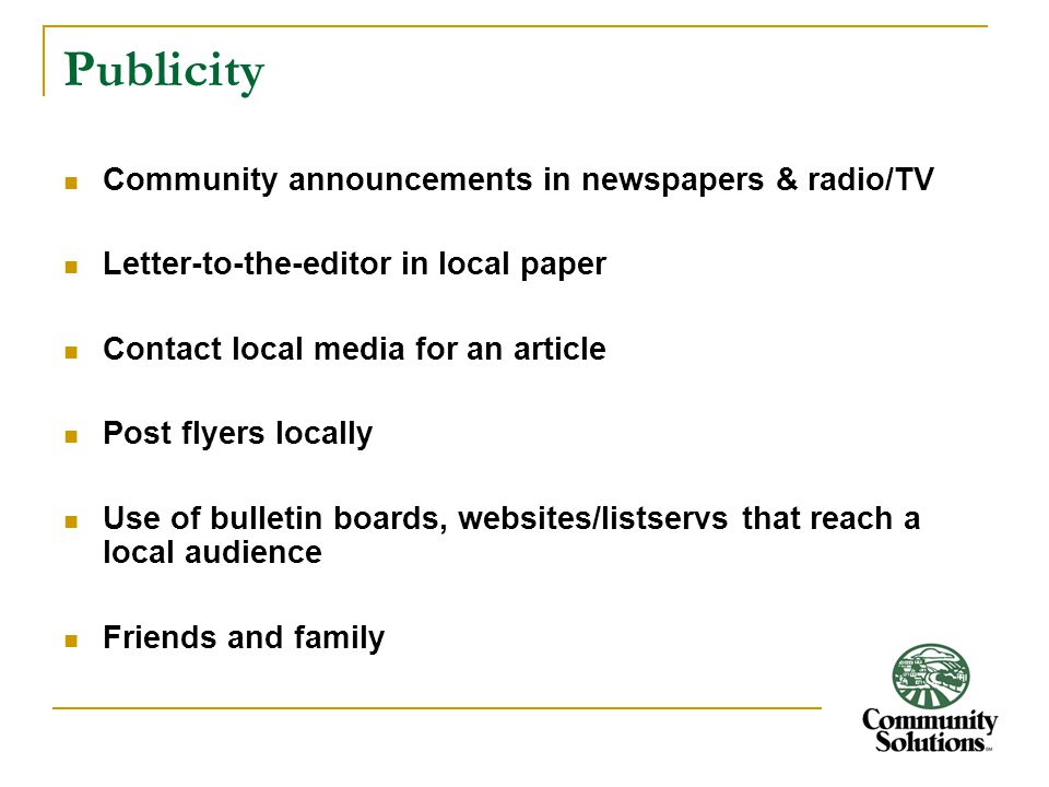 Publicity Community announcements in newspapers & radio/TV Letter-to-the-editor in local paper Contact local media for an article Post flyers locally Use of bulletin boards, websites/listservs that reach a local audience Friends and family