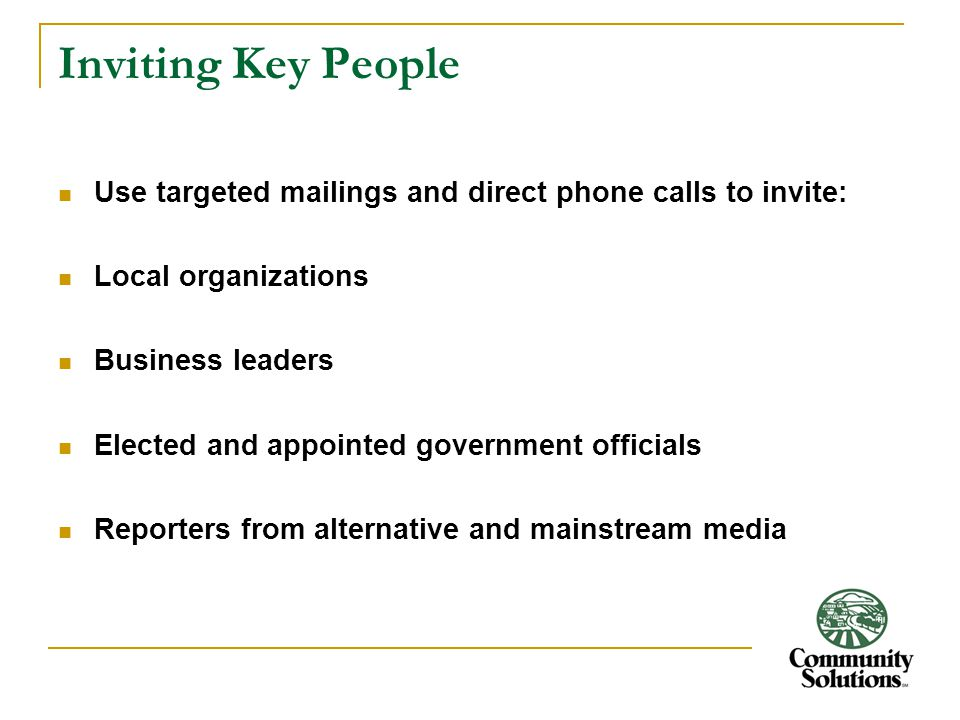 Inviting Key People Use targeted mailings and direct phone calls to invite: Local organizations Business leaders Elected and appointed government officials Reporters from alternative and mainstream media