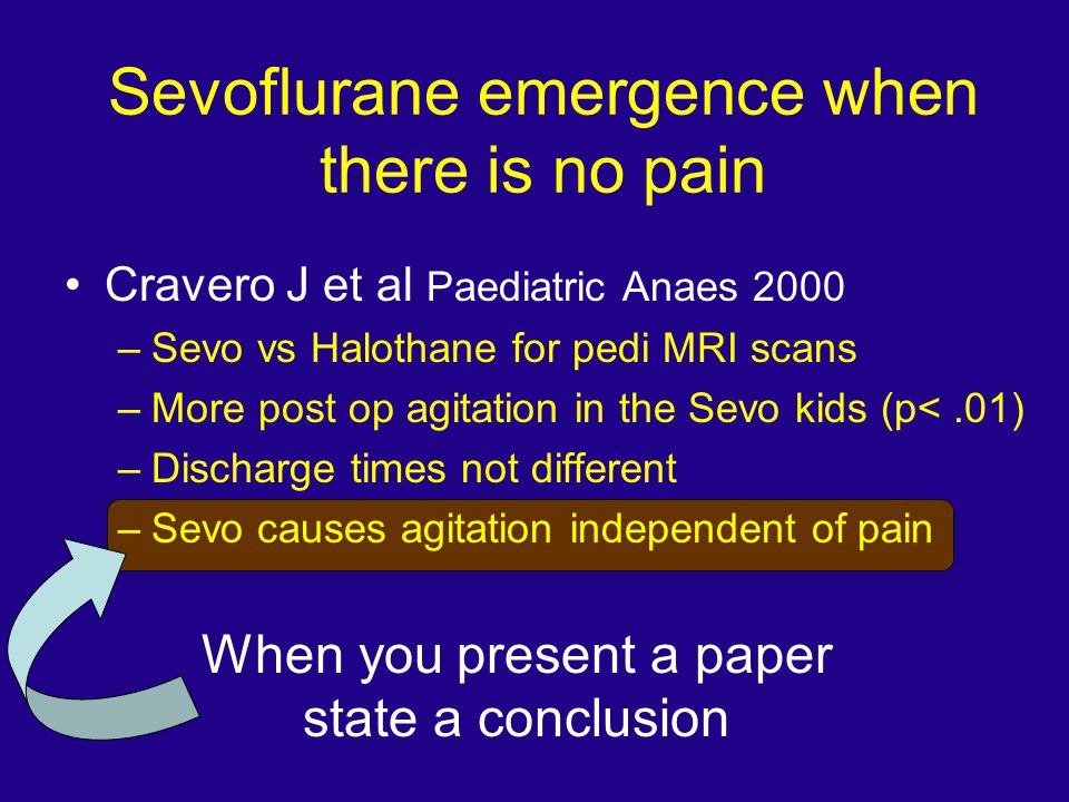 Sevoflurane emergence when there is no pain Cravero J et al Paediatric Anaes 2000 –Sevo vs Halothane for pedi MRI scans –More post op agitation in the