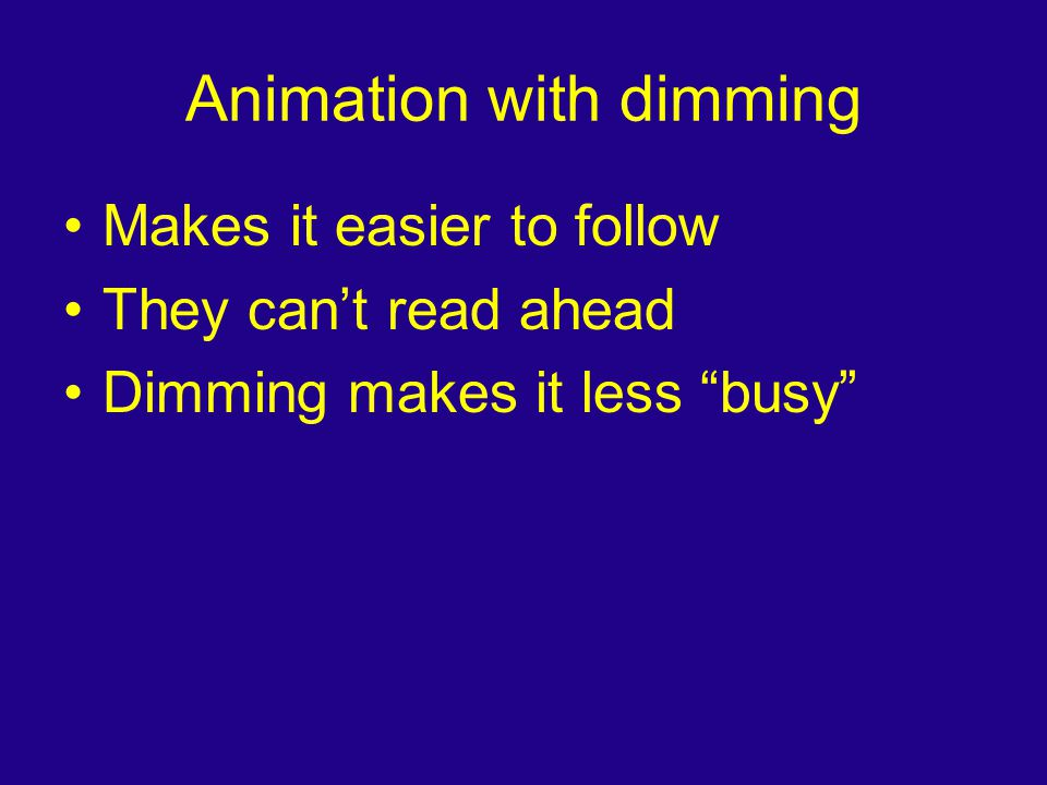 "Animation with dimming Makes it easier to follow They can't read ahead Dimming makes it less ""busy"""