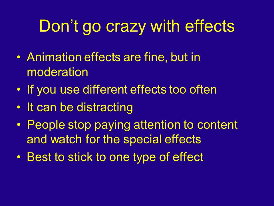 Don't go crazy with effects Animation effects are fine, but in moderation If you use different effects too often It can be distracting People stop pay