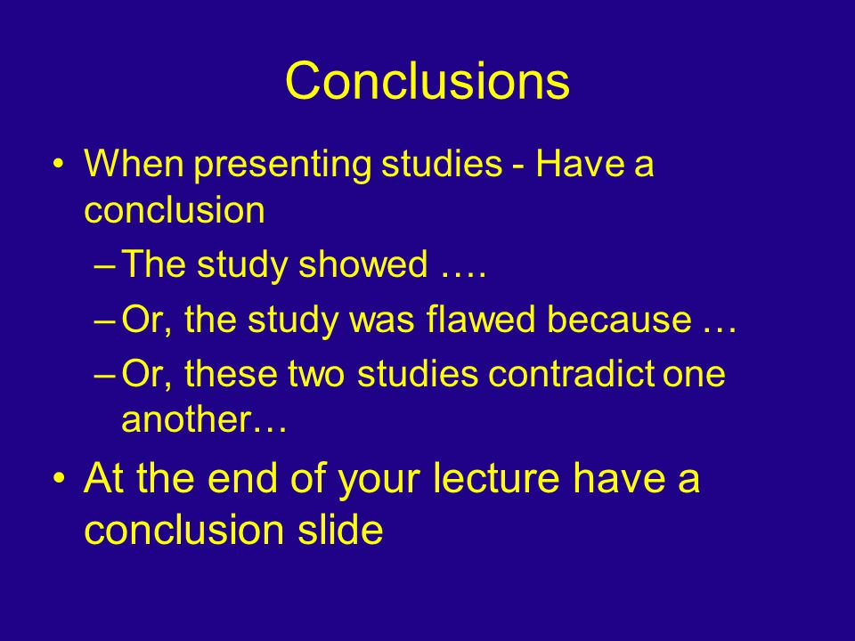 Conclusions When presenting studies - Have a conclusion –The study showed …. –Or, the study was flawed because … –Or, these two studies contradict one