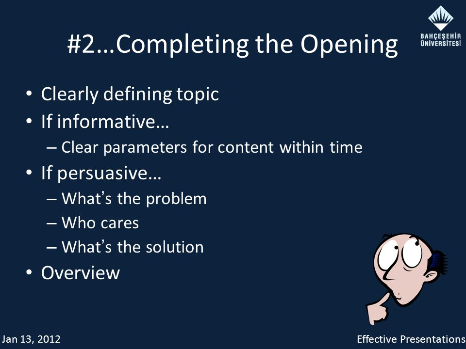 Jan 13, 2012Effective Presentations #2…Completing the Opening Clearly defining topic If informative… – Clear parameters for content within time If persuasive… – What ' s the problem – Who cares – What ' s the solution Overview
