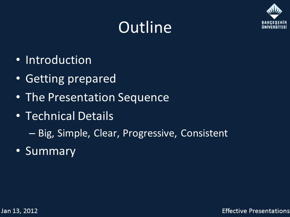 Jan 13, 2012Effective Presentations Outline Introduction Getting prepared The Presentation Sequence Technical Details – Big, Simple, Clear, Progressive, Consistent Summary