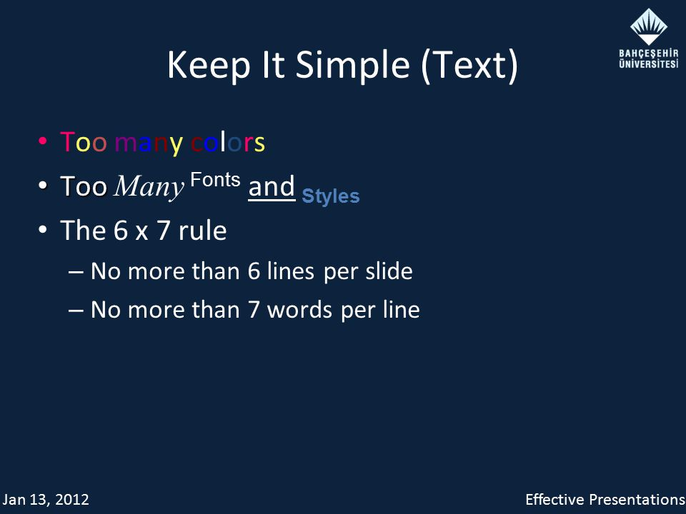 Jan 13, 2012Effective Presentations Keep It Simple (Text) Too many colors Too Too Many Fonts and Styles The 6 x 7 rule – No more than 6 lines per slide – No more than 7 words per line