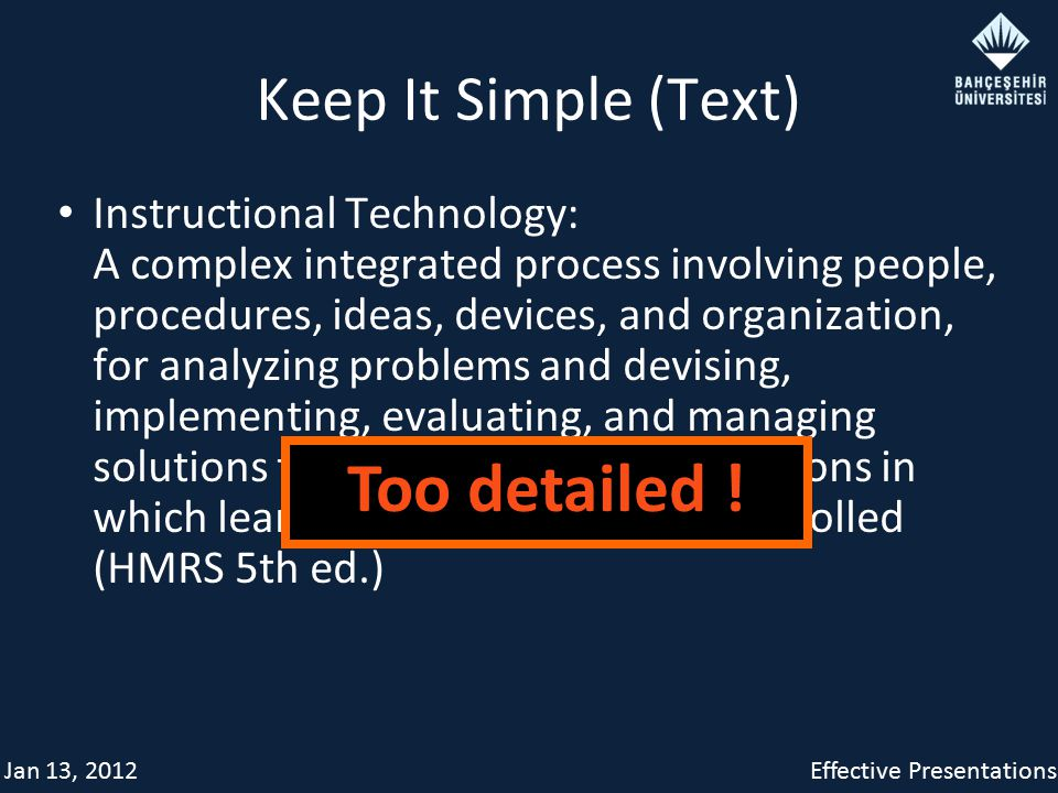 Jan 13, 2012Effective Presentations Keep It Simple (Text) Instructional Technology: A complex integrated process involving people, procedures, ideas, devices, and organization, for analyzing problems and devising, implementing, evaluating, and managing solutions to those problems in situations in which learning is purposive and controlled (HMRS 5th ed.) Too detailed !