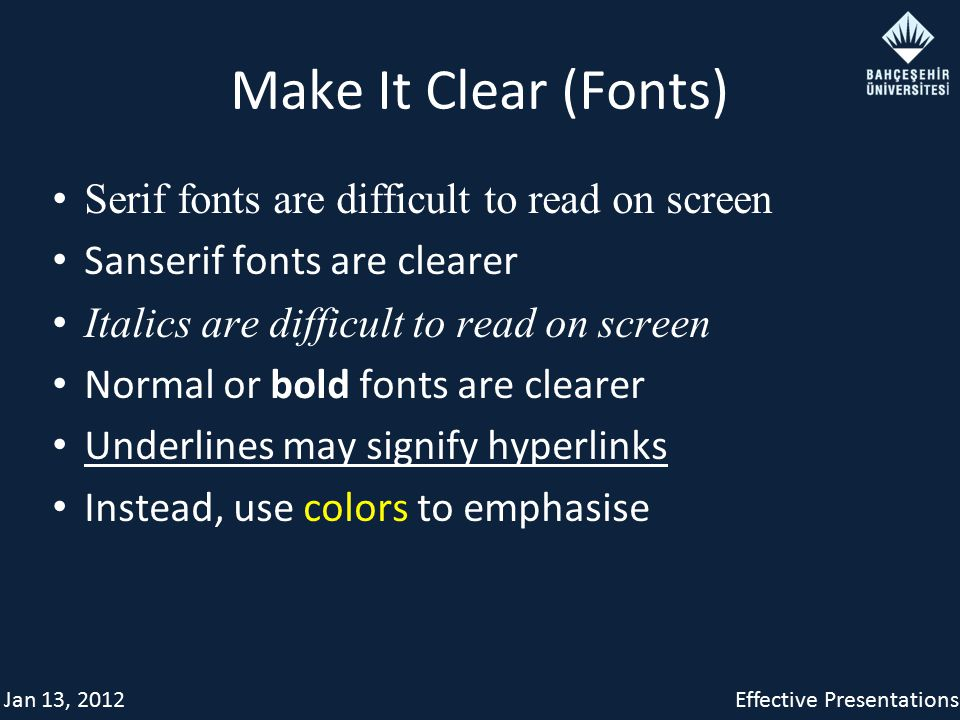 Jan 13, 2012Effective Presentations Make It Clear (Fonts) Serif fonts are difficult to read on screen Sanserif fonts are clearer Italics are difficult to read on screen Normal or bold fonts are clearer Underlines may signify hyperlinks Instead, use colors to emphasise