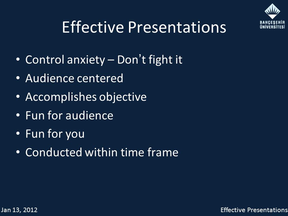 Jan 13, 2012Effective Presentations Control anxiety – Don ' t fight it Audience centered Accomplishes objective Fun for audience Fun for you Conducted within time frame