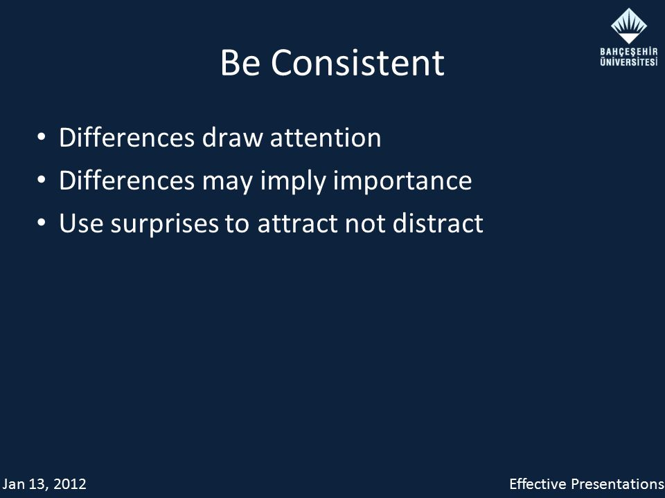 Jan 13, 2012Effective Presentations Be Consistent Differences draw attention Differences may imply importance Use surprises to attract not distract