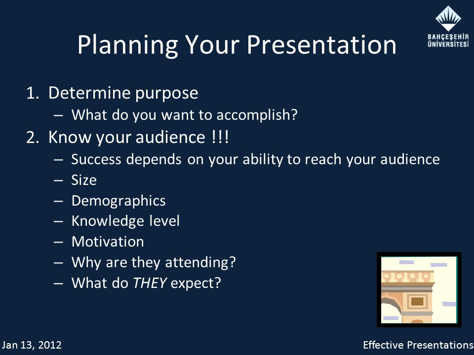 Jan 13, 2012Effective Presentations Planning Your Presentation 1. Determine purpose – What do you want to accomplish? 2. Know your audience !!! – Succ